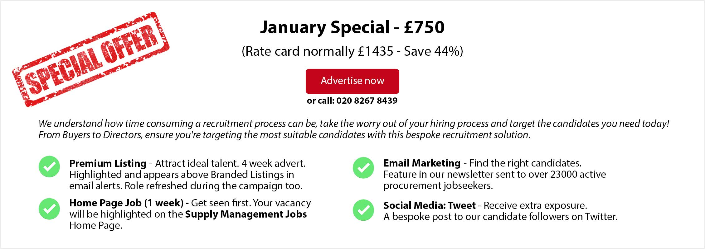 Special Offer. January Special - £750. (Rate card normally £1435 - Save over 44%. ADVERTISE NOW or call: 020 8267 8439. From Buyers to Directors, ensure you're targeting the most suitable candidates with this bespoke recruitment solution. Premium Listing - Attract ideal talent. 4 week advert. Highlighted and appears above Branded Listings in email alerts. Role refreshed during the campaign too. Home Page Job (1 week) - Get seen first. Your vacancy will be highlighted on the Supply Management Jobs Home Page. Email Marketing - Find the right candidates. Feature in our newsletter sent to over 23000 active procurement jobseekers. Social Media: Tweet - Receive extra exposure. A bespoke post to our candidate followers on Twitter.