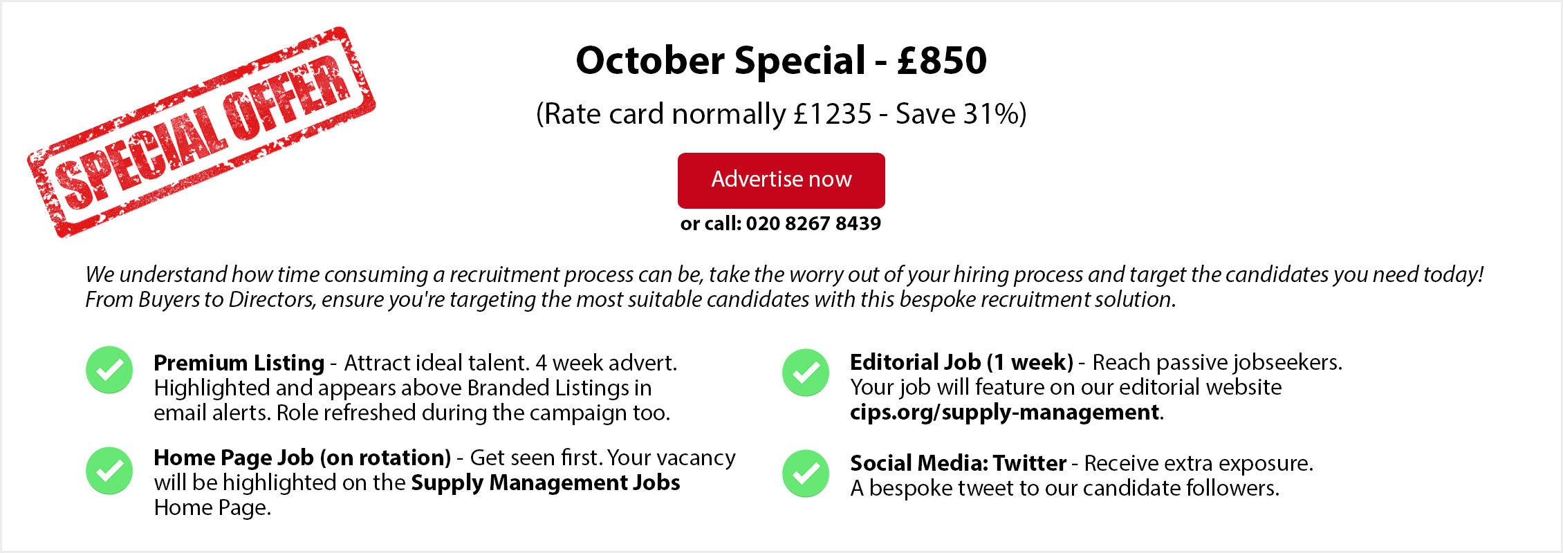 Special Offer. October Special - £850. (Rate card normally £1235 - Save 31%). ADVERTISE NOW or call: 020 8267 8439. From Buyers to Directors, ensure you're targeting the most suitable candidates with this bespoke recruitment solution. Premium Listing - Attract ideal talent. 4 week advert. Highlighted and appears above Branded Listings in email alerts. Role refreshed during the campaign too.   Home Page Job (on rotation) - Get seen first. Your vacancy will be highlighted on the Supply Management Jobs Home Page. Editorial Job (1 week) - Reach passive jobseekers.  Your job will feature on our editorial website  cips.org/supply-management. Social Media: Twitter - Receive extra exposure. A bespoke tweet to our candidate followers.