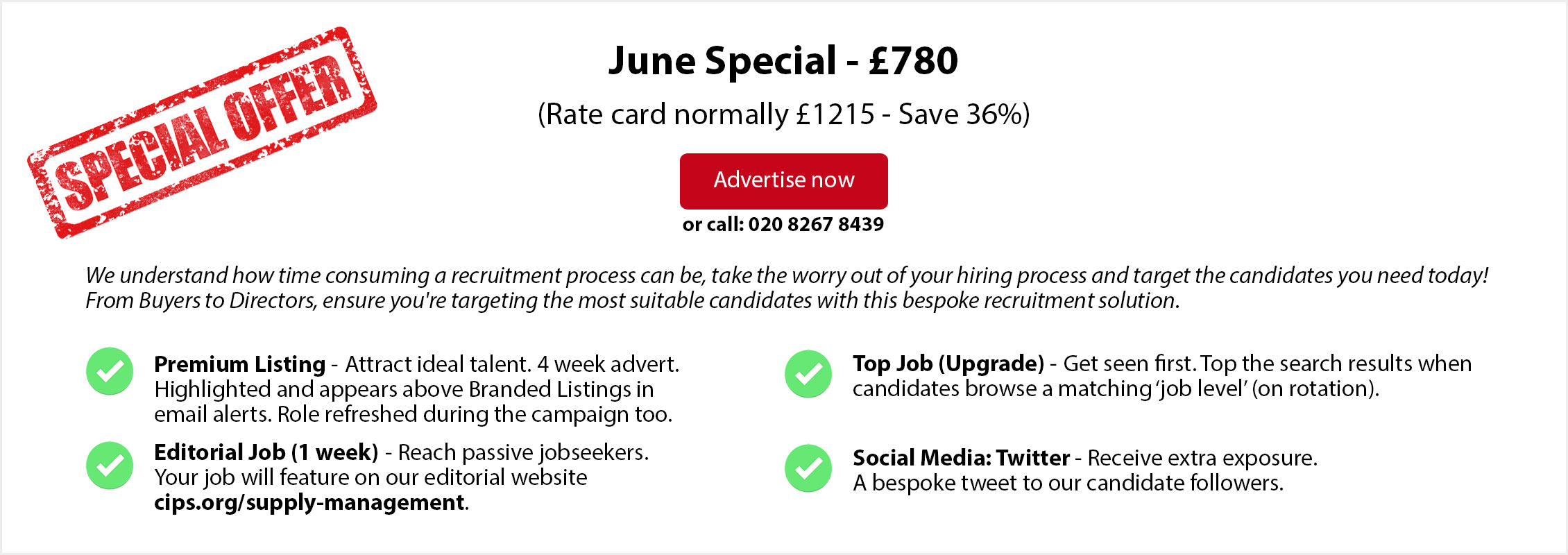Special Offer. June Special - £780. (Rate card normally £1215 - Save 36%). ADVERTISE NOW or call: 020 8267 8439. From Buyers to Directors, ensure you're targeting the most suitable candidates with this bespoke recruitment solution. Premium Listing - Attract ideal talent. 4 week advert. Highlighted and appears above Branded Listings in email alerts. Role refreshed during the campaign too.   Editorial Job (1 week) - Reach passive jobseekers.  Your job will feature on our editorial website  cips.org/supply-management. Top Job (Upgrade) - Get seen first. Top the search results when candidates browse a matching 'job level' (on rotation). Social Media: Twitter - Receive extra exposure. A bespoke tweet to our candidate followers.