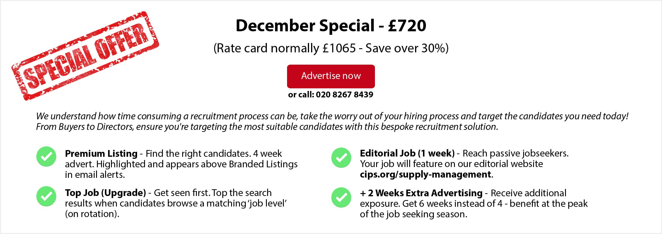 Special Offer. December Special - £720. (Rate card normally £1065 - Save over 30%. ADVERTISE NOW or call: 020 8267 8439. From Buyers to Directors, ensure you're targeting the most suitable candidates with this bespoke recruitment solution. Premium Listing - Find the right candidates. 4 week advert. Highlighted and appears above Branded Listings in email alerts. Top Job (Upgrade) - Get seen first. Top the search results when candidates browse a matching 'job level' (on rotation). Editorial Job (1 week) - Reach passive jobseekers. Your job will feature on our editorial website cips.org/supply-management. + 2 Weeks Extra Advertising - Receive additional exposure. Get 6 weeks instead of 4 - benefit at the peak of the job seeking season.