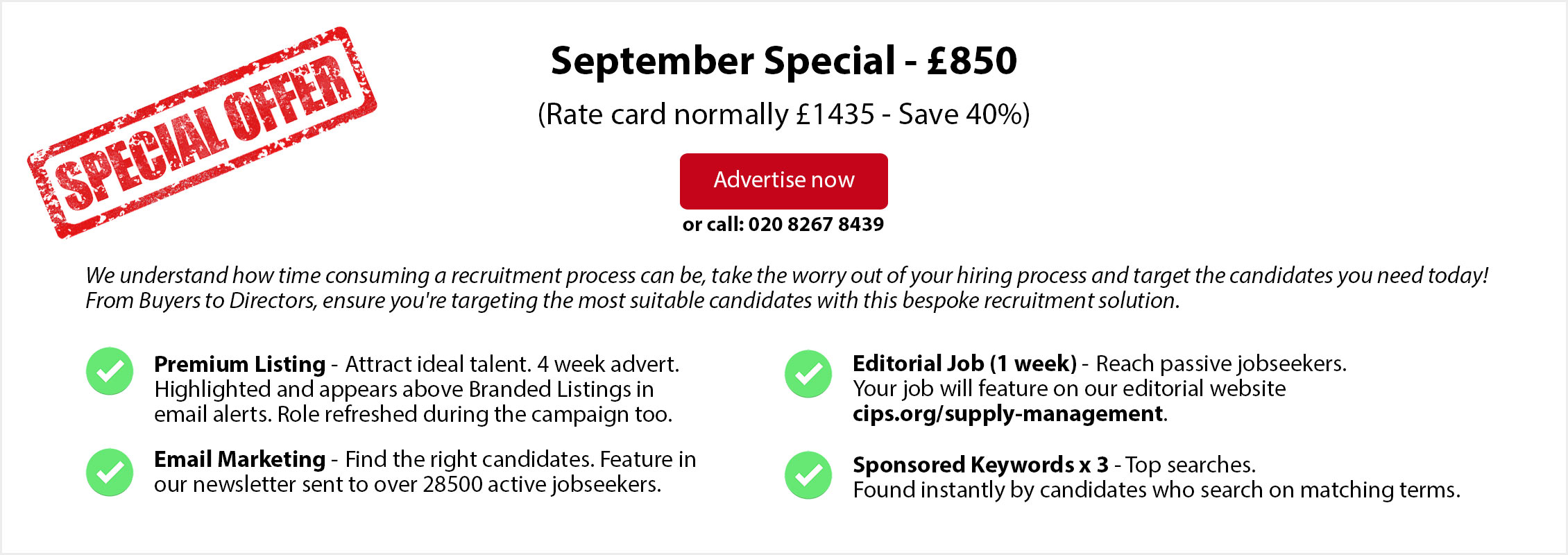 Special Offer. September Special - £850. (Rate card normally £1435 - Save 40%. ADVERTISE NOW or call: 020 8267 8439. From Buyers to Directors, ensure you're targeting the most suitable candidates with this bespoke recruitment solution. Premium Listing - Attract ideal talent. 4 week advert. Highlighted and appears above Branded Listings in email alerts. Role refreshed during the campaign too. Email Marketing - Find the right candidates. Feature in  our newsletter sent to over 28500 active jobseekers. Editorial Job (1 week) - Reach passive jobseekers. Your job will feature on our editorial website  cips.org/supply-management. Sponsored Keywords x 3 - Top searches. Found instantly by candidates who search on matching terms.