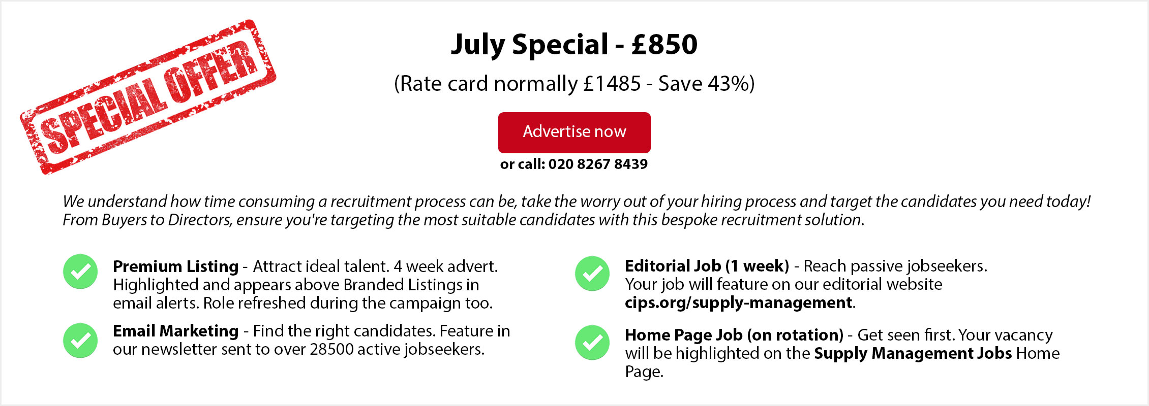 Special Offer. July Special - £850. (Rate card normally £1485 - Save 43%. ADVERTISE NOW or call: 020 8267 8439. From Buyers to Directors, ensure you're targeting the most suitable candidates with this bespoke recruitment solution. Premium Listing - Attract ideal talent. 4 week advert. Highlighted and appears above Branded Listings in email alerts. Role refreshed during the campaign too. Email Marketing - Find the right candidates. Feature in  our newsletter sent to over 28500 active jobseekers. Editorial Job (1 week) - Reach passive jobseekers. Your job will feature on our editorial website  cips.org/supply-management. Home Page Job (on rotation) - Get seen first. Your vacancy will be highlighted on the Supply Management Jobs Home Page.