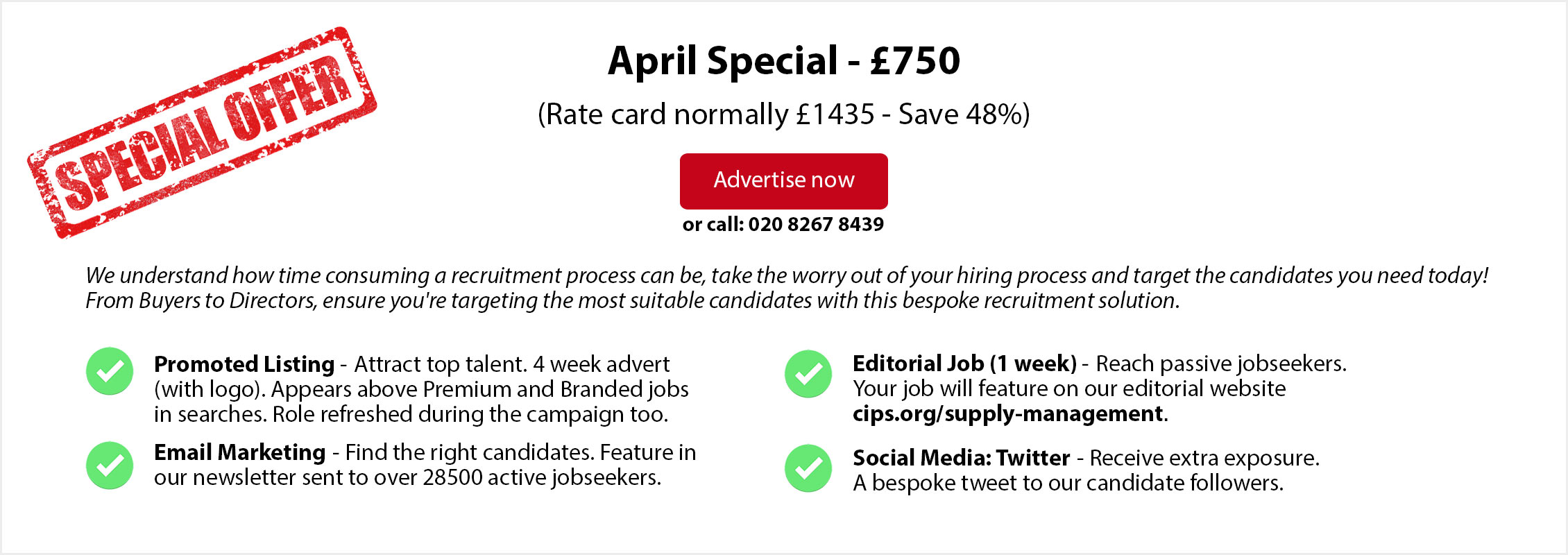 Special Offer. April Special - £750. (Rate card normally £1435 - Save 48%). ADVERTISE NOW or call: 020 8267 8439. From Buyers to Directors, ensure you're targeting the most suitable candidates with this bespoke recruitment solution. Promoted Listing - Attract top talent. 4 week advert (with logo). Appears above Premium and Branded jobs in searches. Role refreshed during the campaign too.  Editorial Job (1 week) - Reach passive jobseekers.  Your job will feature on our editorial website  cips.org/supply-management. Email Marketing - Find the right candidates. Feature in  our newsletter sent to over 28500 active jobseekers. Social Media: Twitter - Receive extra exposure. A bespoke tweet to our candidate followers.